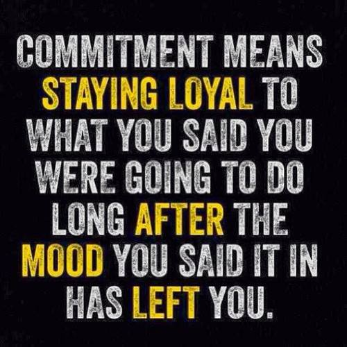 Commitment_means_staying_loyal_to_what_you_said_you_were_going_to_do_long_after_the_mood_you_said_it_in_has_left_you